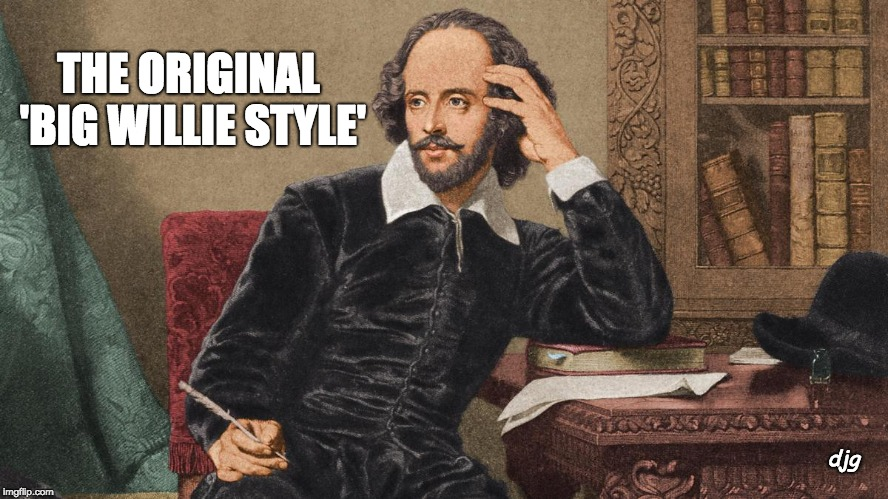 The Original Big Willie Style Shakespeare | djg THE ORIGINAL 'BIG WILLIE STYLE' | image tagged in william shakespeare | made w/ Imgflip meme maker