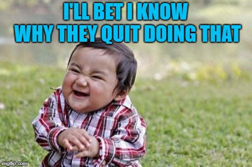Evil Toddler Meme | I'LL BET I KNOW WHY THEY QUIT DOING THAT | image tagged in memes,evil toddler | made w/ Imgflip meme maker