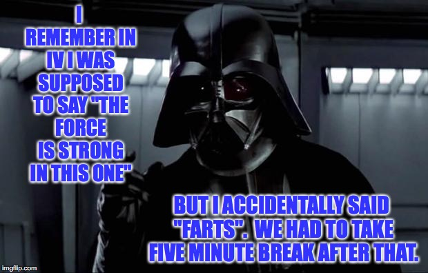 "Darth Vader | I REMEMBER IN IV I WAS SUPPOSED TO SAY ""THE FORCE IS STRONG IN THIS ONE"" BUT I ACCIDENTALLY SAID ""FARTS"".  WE HAD TO TAKE FIVE MINUTE BREAK  