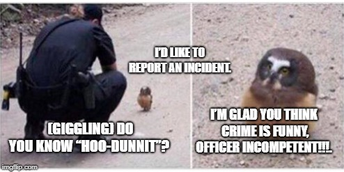 "I'D LIKE TO REPORT AN INCIDENT. (GIGGLING) DO YOU KNOW ""HOO-DUNNIT""? I'M GLAD YOU THINK CRIME IS FUNNY, OFFICER INCOMPETENT!!!. 