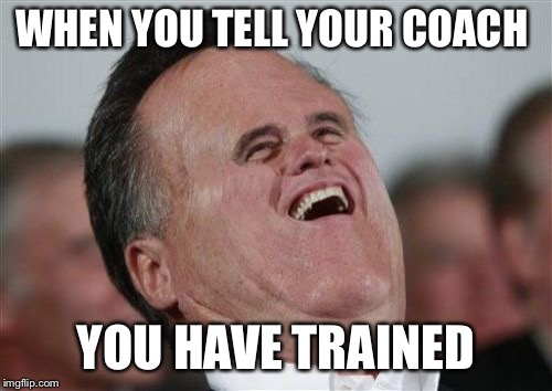 Small Face Romney | WHEN YOU TELL YOUR COACH YOU HAVE TRAINED | image tagged in memes,funny,meme,training,sucks | made w/ Imgflip meme maker