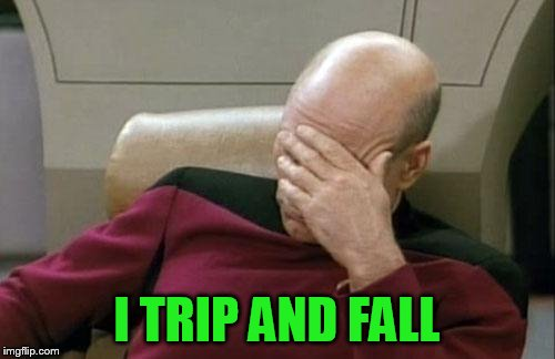 Captain Picard Facepalm Meme | I TRIP AND FALL | image tagged in memes,captain picard facepalm | made w/ Imgflip meme maker