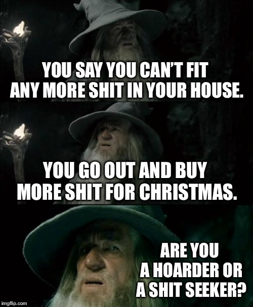 You already have a bunch of crap |  YOU SAY YOU CAN'T FIT ANY MORE SHIT IN YOUR HOUSE. YOU GO OUT AND BUY MORE SHIT FOR CHRISTMAS. ARE YOU A HOARDER OR A SHIT SEEKER? | image tagged in memes,confused gandalf,shit,hoarders,christmas,addict | made w/ Imgflip meme maker