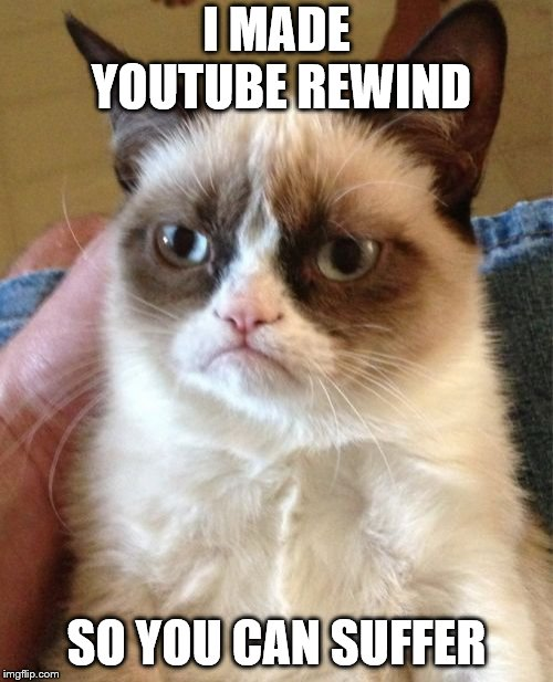 Grumpy Cat | I MADE YOUTUBE REWIND SO YOU CAN SUFFER | image tagged in memes,grumpy cat,youtube,youtube rewind,youtube rewind 2018 | made w/ Imgflip meme maker