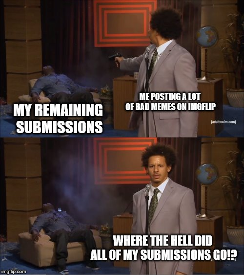the imgflip submission system. | ME POSTING A LOT OF BAD MEMES ON IMGFLIP MY REMAINING SUBMISSIONS WHERE THE HELL DID ALL OF MY SUBMISSIONS GO!? | image tagged in memes,who killed hannibal | made w/ Imgflip meme maker
