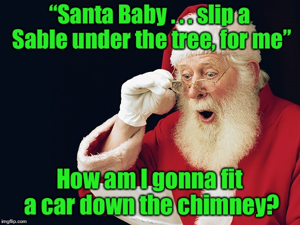"I used to think the lyrics referred to a car, not a fur |  ""Santa Baby . . . slip a Sable under the tree, for me""; How am I gonna fit a car down the chimney? 