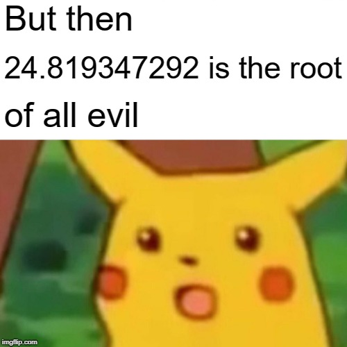 Surprised Pikachu Meme | But then 24.819347292 is the root of all evil | image tagged in memes,surprised pikachu | made w/ Imgflip meme maker