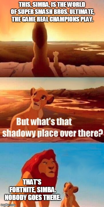 Simba Shadowy Place | THIS, SIMBA, IS THE WORLD OF SUPER SMASH BROS. ULTIMATE, THE GAME REAL CHAMPIONS PLAY. THAT'S FORTNITE, SIMBA. NOBODY GOES THERE. | image tagged in memes,simba shadowy place,super smash bros,fortnite | made w/ Imgflip meme maker