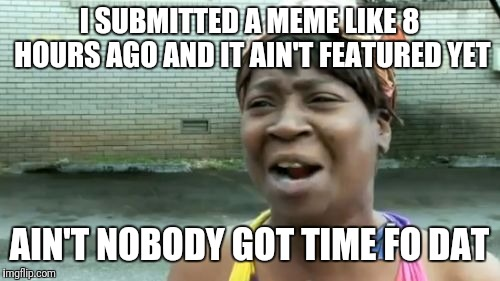 Happens more often than it should! | I SUBMITTED A MEME LIKE 8 HOURS AGO AND IT AIN'T FEATURED YET AIN'T NOBODY GOT TIME FO DAT | image tagged in memes,aint nobody got time for that,submissions,wtf | made w/ Imgflip meme maker