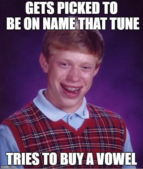Bad Luck Brian Name That Tune | GETS PICKED TO BE ON NAME THAT TUNE TRIES TO BUY A VOWEL | image tagged in game show,bad luck brian,memes | made w/ Imgflip meme maker