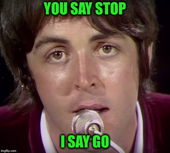 YOU SAY STOP I SAY GO | made w/ Imgflip meme maker