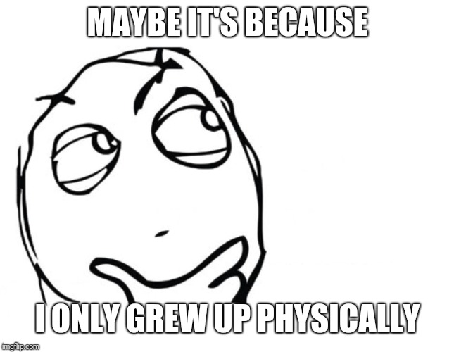 hmmm | MAYBE IT'S BECAUSE I ONLY GREW UP PHYSICALLY | image tagged in hmmm | made w/ Imgflip meme maker