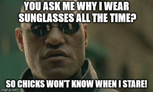 Matrix Morpheus Meme | YOU ASK ME WHY I WEAR SUNGLASSES ALL THE TIME? SO CHICKS WON'T KNOW WHEN I STARE! | image tagged in memes,matrix morpheus | made w/ Imgflip meme maker