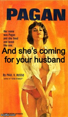 Pulp Art pagan girl | And she's coming for your husband | image tagged in pulp art pagan girl | made w/ Imgflip meme maker