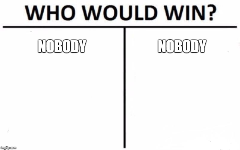Who Would Win? Meme | NOBODY NOBODY | image tagged in memes,who would win | made w/ Imgflip meme maker