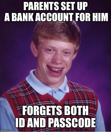 Bad Luck Brian Meme | PARENTS SET UP A BANK ACCOUNT FOR HIM FORGETS BOTH ID AND PASSCODE | image tagged in memes,bad luck brian | made w/ Imgflip meme maker
