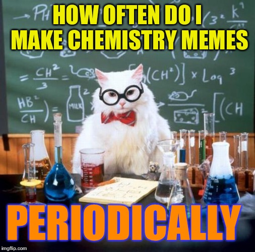 Chemistry Cat | HOW OFTEN DO I MAKE CHEMISTRY MEMES PERIODICALLY | image tagged in memes,chemistry cat | made w/ Imgflip meme maker