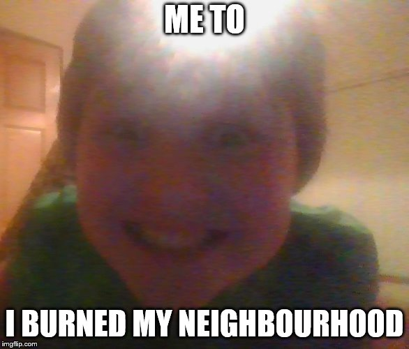 ME TO I BURNED MY NEIGHBOURHOOD | image tagged in what u doing can i join | made w/ Imgflip meme maker