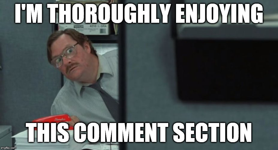Comments section |  I'M THOROUGHLY ENJOYING; THIS COMMENT SECTION | image tagged in commentssection | made w/ Imgflip meme maker