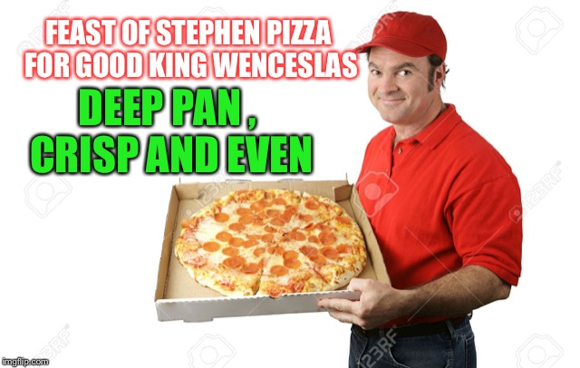 Winter fuuu,uuuel ! | FEAST OF STEPHEN PIZZA FOR GOOD KING WENCESLAS DEEP PAN , CRISP AND EVEN | image tagged in christmas carol,lyrics,missheard,funny | made w/ Imgflip meme maker