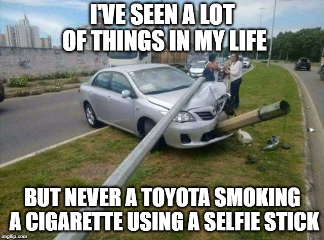??? |  I'VE SEEN A LOT OF THINGS IN MY LIFE; BUT NEVER A TOYOTA SMOKING A CIGARETTE USING A SELFIE STICK | image tagged in cars | made w/ Imgflip meme maker