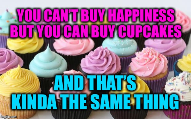 Kinda - sorta | YOU CAN'T BUY HAPPINESS BUT YOU CAN BUY CUPCAKES AND THAT'S KINDA THE SAME THING | image tagged in cupcake,happy,comparison,tomaaato-tomooooto | made w/ Imgflip meme maker