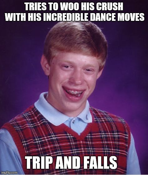 Bad Luck Brian Meme | TRIES TO WOO HIS CRUSH WITH HIS INCREDIBLE DANCE MOVES TRIP AND FALLS | image tagged in memes,bad luck brian | made w/ Imgflip meme maker