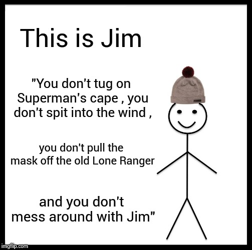 "Does anyone remember Jim Croce ? | This is Jim ""You don't tug on Superman's cape , you don't spit into the wind , you don't pull the mask off the old Lone Ranger and you don't 