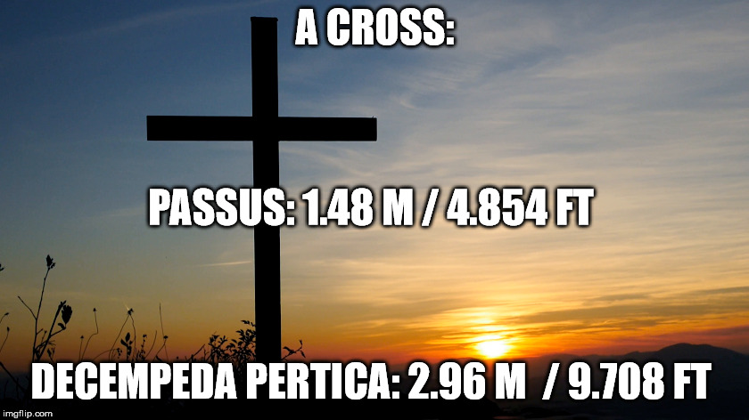 A Cross in Roman measurements. | A CROSS: DECEMPEDA PERTICA: 2.96 M  / 9.708 FT PASSUS: 1.48 M / 4.854 FT | image tagged in cross,measurements,rome,christianity,jesus christ,spirituality | made w/ Imgflip meme maker