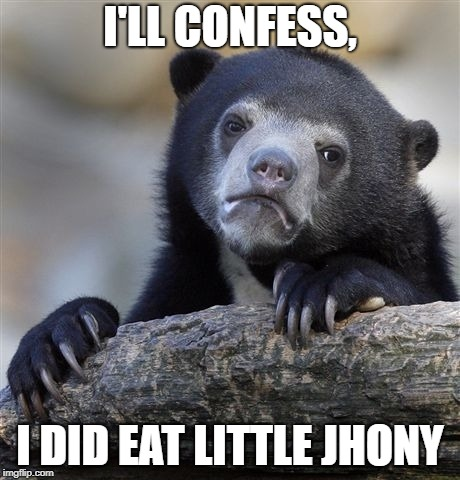 Confession Bear Meme | I'LL CONFESS, I DID EAT LITTLE JHONY | image tagged in memes,confession bear | made w/ Imgflip meme maker