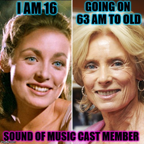 Sound of Music | I AM 16 GOING ON 63 AM TO OLD SOUND OF MUSIC CAST MEMBER | image tagged in sound of music,i am 16,now 63,memes,meme,actors | made w/ Imgflip meme maker