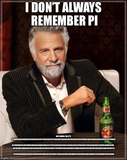 3.14...............................................  | I DON'T ALWAYS REMEMBER PI BUT WHEN I DO IT'S 3.14159265358979323846264338327950288419716939937510582097494459230781640628620899862803482534 | image tagged in memes,the most interesting man in the world,314,pi,numbers | made w/ Imgflip meme maker