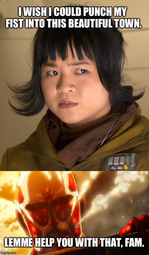 Should have called in the Titans | I WISH I COULD PUNCH MY FIST INTO THIS BEAUTIFUL TOWN. LEMME HELP YOU WITH THAT, FAM. | image tagged in memes,disgusted rose tico,attack on titan,a helping hand | made w/ Imgflip meme maker