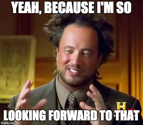 Ancient Aliens Meme | YEAH, BECAUSE I'M SO LOOKING FORWARD TO THAT | image tagged in memes,ancient aliens | made w/ Imgflip meme maker