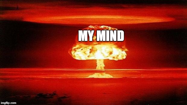 Atomic Bomb | MY MIND | image tagged in atomic bomb | made w/ Imgflip meme maker