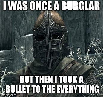 Arrow To The Knee | I WAS ONCE A BURGLAR BUT THEN I TOOK A BULLET TO THE EVERYTHING | image tagged in arrow to the knee | made w/ Imgflip meme maker