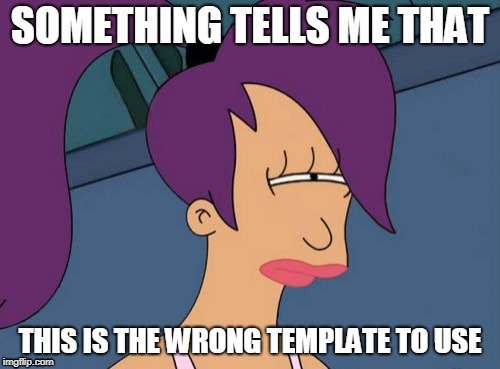 Futurama Leela | SOMETHING TELLS ME THAT THIS IS THE WRONG TEMPLATE TO USE | image tagged in memes,futurama leela | made w/ Imgflip meme maker