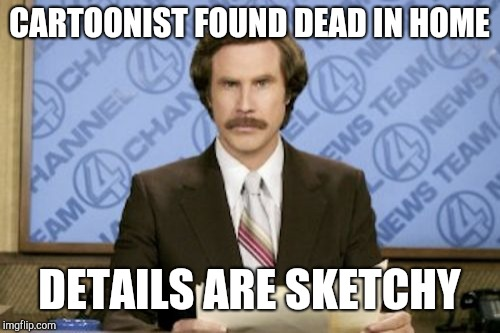 Ron Burgundy | CARTOONIST FOUND DEAD IN HOME DETAILS ARE SKETCHY | image tagged in memes,ron burgundy | made w/ Imgflip meme maker