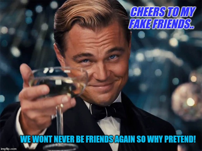 dicaprio champagne cheers | CHEERS TO MY                                                                       FAKE FRIENDS.. WE WONT NEVER BE FRIENDS AGAIN SO WHY PRET | image tagged in dicaprio champagne cheers | made w/ Imgflip meme maker