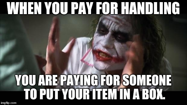 And everybody loses their minds Meme | WHEN YOU PAY FOR HANDLING YOU ARE PAYING FOR SOMEONE TO PUT YOUR ITEM IN A BOX. | image tagged in memes,and everybody loses their minds | made w/ Imgflip meme maker