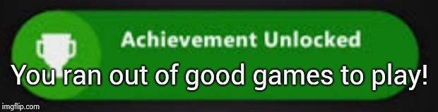 Xbox One achievement  | You ran out of good games to play! | image tagged in xbox one achievement | made w/ Imgflip meme maker
