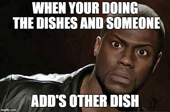 Kevin Hart | WHEN YOUR DOING THE DISHES AND SOMEONE ADD'S OTHER DISH | image tagged in memes,kevin hart | made w/ Imgflip meme maker