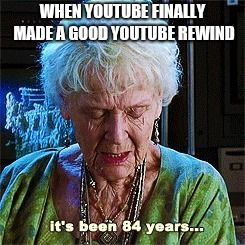 It's been 84 years | WHEN YOUTUBE FINALLY MADE A GOOD YOUTUBE REWIND | image tagged in it's been 84 years | made w/ Imgflip meme maker