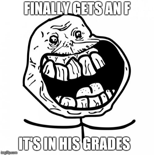 Forever Alone Happy Meme | FINALLY GETS AN F IT'S IN HIS GRADES | image tagged in memes,forever alone happy | made w/ Imgflip meme maker