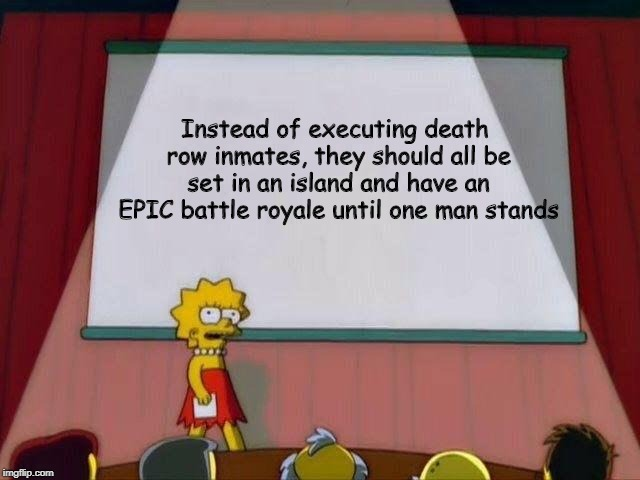 It will be much more interesting, you know? |  Instead of executing death row inmates, they should all be set in an island and have an EPIC battle royale until one man stands | image tagged in lisa simpson's presentation,memes,funny,fortnite,battle royale | made w/ Imgflip meme maker