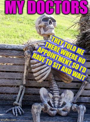 Waiting Skeleton Meme | MY DOCTORS THEY TOLD ME THERE WHERE NO APPOINTMENT SO I'D HAVE TO SIT AND WAIT | image tagged in memes,waiting skeleton | made w/ Imgflip meme maker