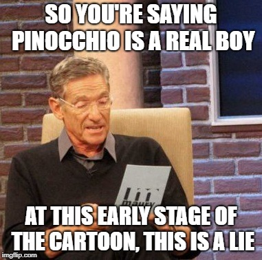 Maury Lie Detector Meme | SO YOU'RE SAYING PINOCCHIO IS A REAL BOY AT THIS EARLY STAGE OF THE CARTOON, THIS IS A LIE | image tagged in memes,maury lie detector | made w/ Imgflip meme maker