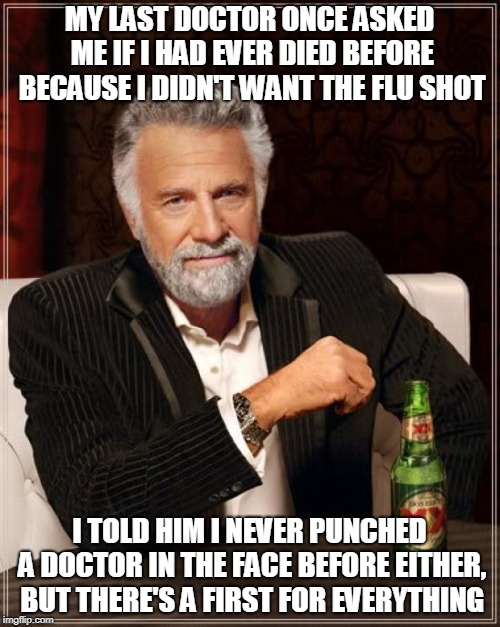 The Most Interesting Man In The World Meme | MY LAST DOCTOR ONCE ASKED ME IF I HAD EVER DIED BEFORE BECAUSE I DIDN'T WANT THE FLU SHOT I TOLD HIM I NEVER PUNCHED A DOCTOR IN THE FACE BE | image tagged in memes,the most interesting man in the world | made w/ Imgflip meme maker