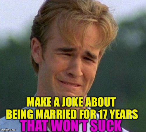 1990s First World Problems Meme | MAKE A JOKE ABOUT BEING MARRIED FOR 17 YEARS THAT WON'T SUCK | image tagged in memes,1990s first world problems | made w/ Imgflip meme maker