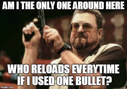 Am I The Only One Around Here | AM I THE ONLY ONE AROUND HERE WHO RELOADS EVERYTIME IF I USED ONE BULLET? | image tagged in memes,am i the only one around here | made w/ Imgflip meme maker